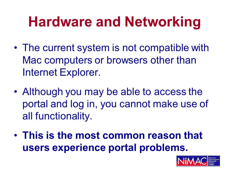 Hardware and Networking The current system is not compatible with Mac computers or browsers other than Internet Explorer.
