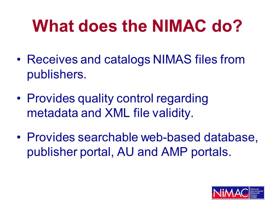 What does the NIMAC do? Receives and catalogs NIMAS files from publishers. Provides quality control regarding metadata and XML file validity. Provides