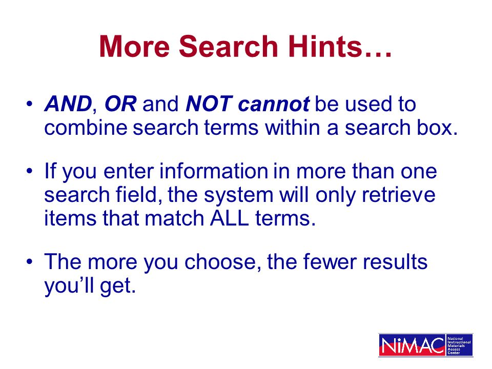 More Search Hints… AND, OR and NOT cannot be used to combine search terms within a search box. If you enter information in more than one search field,