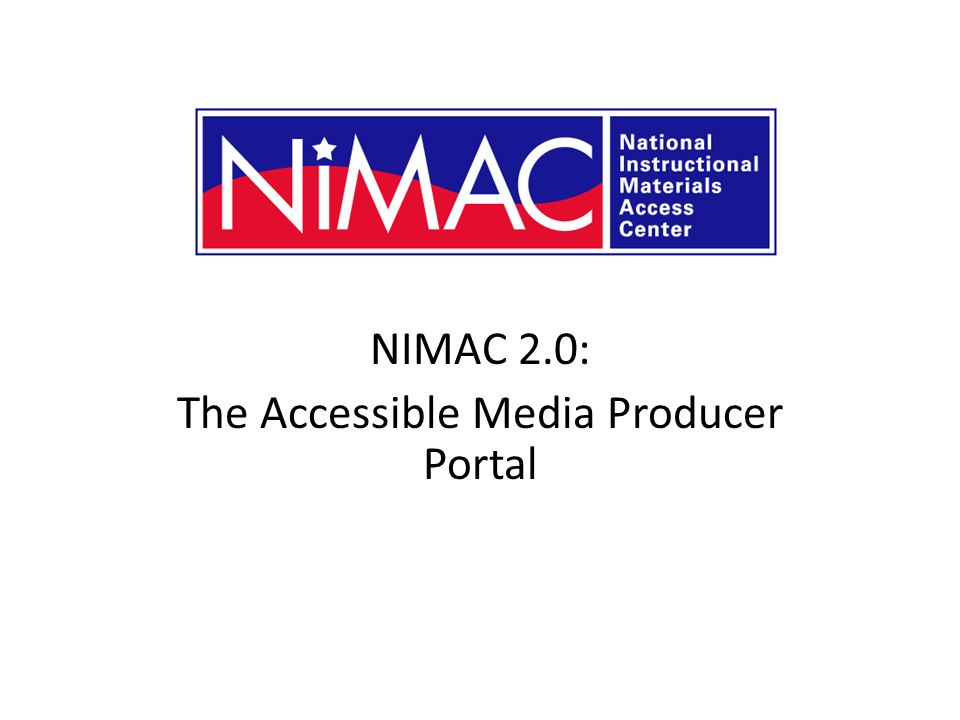 NIMAC 2.0: The Accessible Media Producer Portal NIMAC 2.0 for AMPs
