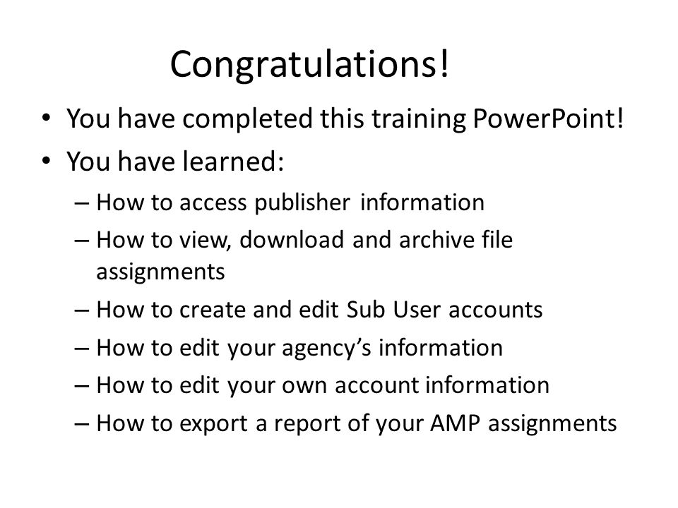 Congratulations! You have completed this training PowerPoint! You have learned: – How to access publisher information – How to view, download and arch