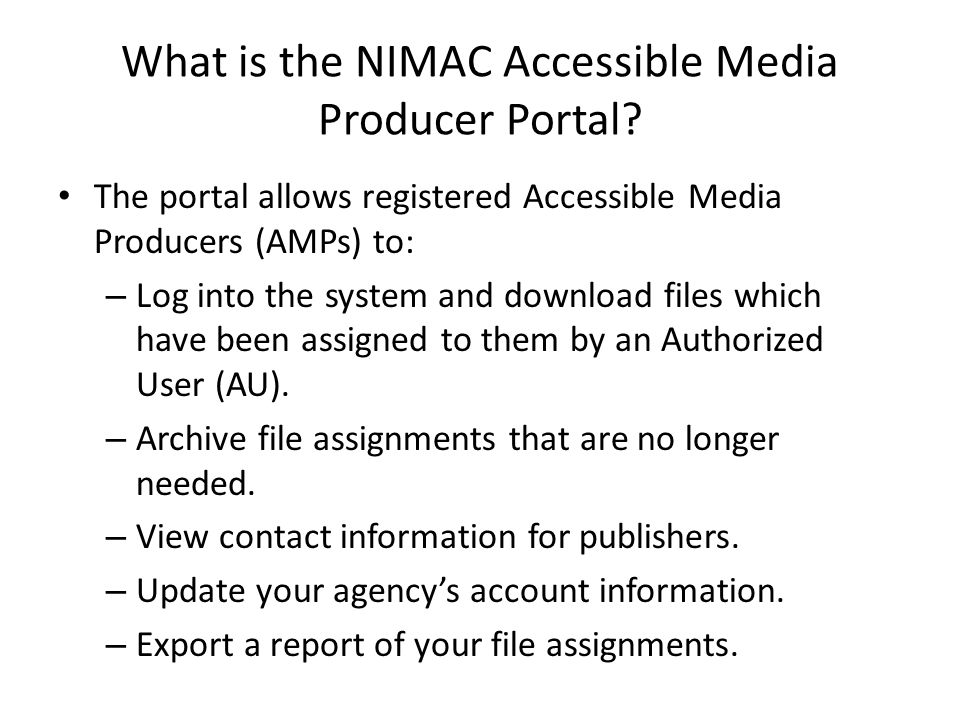 What is the NIMAC Accessible Media Producer Portal? The portal allows registered Accessible Media Producers (AMPs) to: – Log into the system and downl