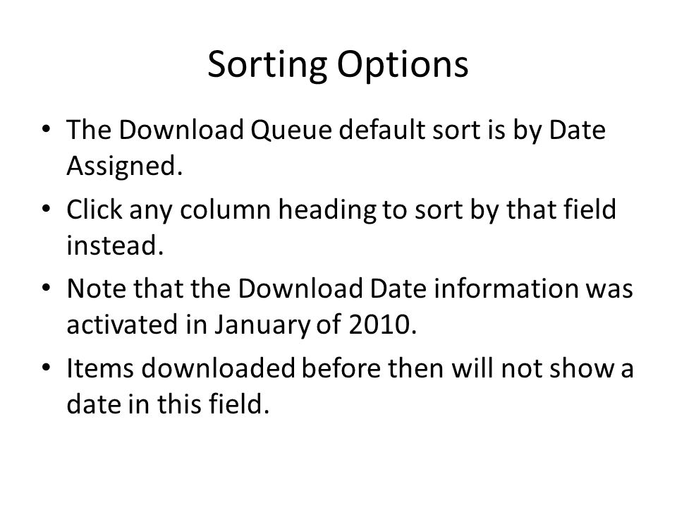 Sorting Options The Download Queue default sort is by Date Assigned. Click any column heading to sort by that field instead. Note that the Download Da