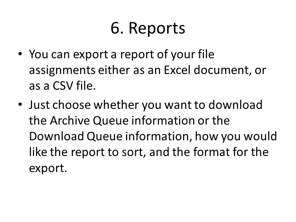 6. Reports You can export a report of your file assignments either as an Excel document, or as a CSV file. Just choose whether you want to download th