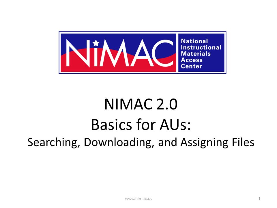 NIMAC 2.0 Basics for AUs: Searching, Downloading, and Assigning Files 1www.nimac.us
