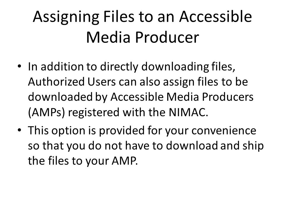 Assigning Files to an Accessible Media Producer In addition to directly downloading files, Authorized Users can also assign files to be downloaded by Accessible Media Producers (AMPs) registered with the NIMAC.
