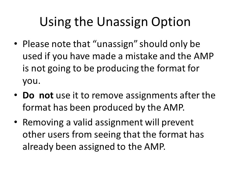Using the Unassign Option Please note that unassign should only be used if you have made a mistake and the AMP is not going to be producing the format for you.