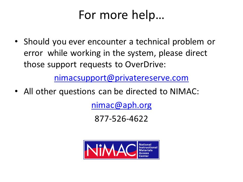 For more help… Should you ever encounter a technical problem or error while working in the system, please direct those support requests to OverDrive: nimacsupport@privatereserve.com All other questions can be directed to NIMAC: nimac@aph.org 877-526-4622
