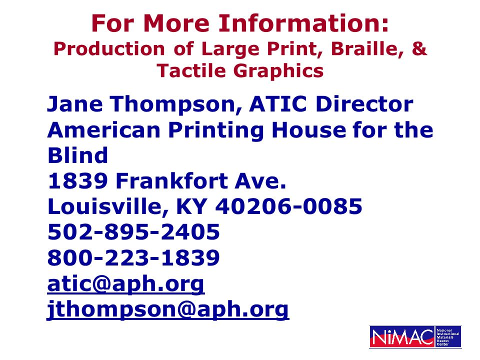 For More Information: Production of Large Print, Braille, & Tactile Graphics Jane Thompson, ATIC Director American Printing House for the Blind 1839 Frankfort Ave.