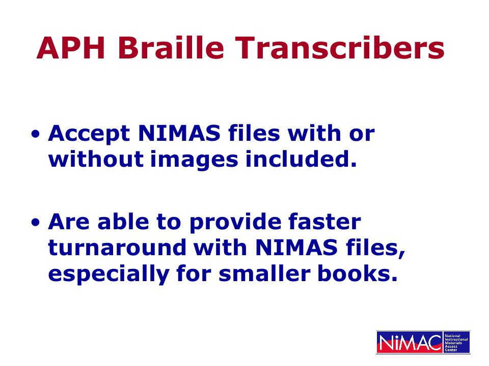APH Braille Transcribers Accept NIMAS files with or without images included. Are able to provide faster turnaround with NIMAS files, especially for sm