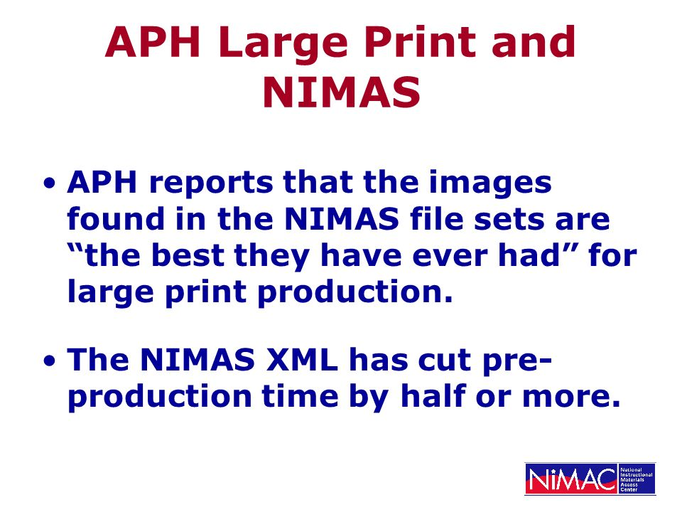 APH Large Print and NIMAS APH reports that the images found in the NIMAS file sets are the best they have ever had for large print production. The NIM