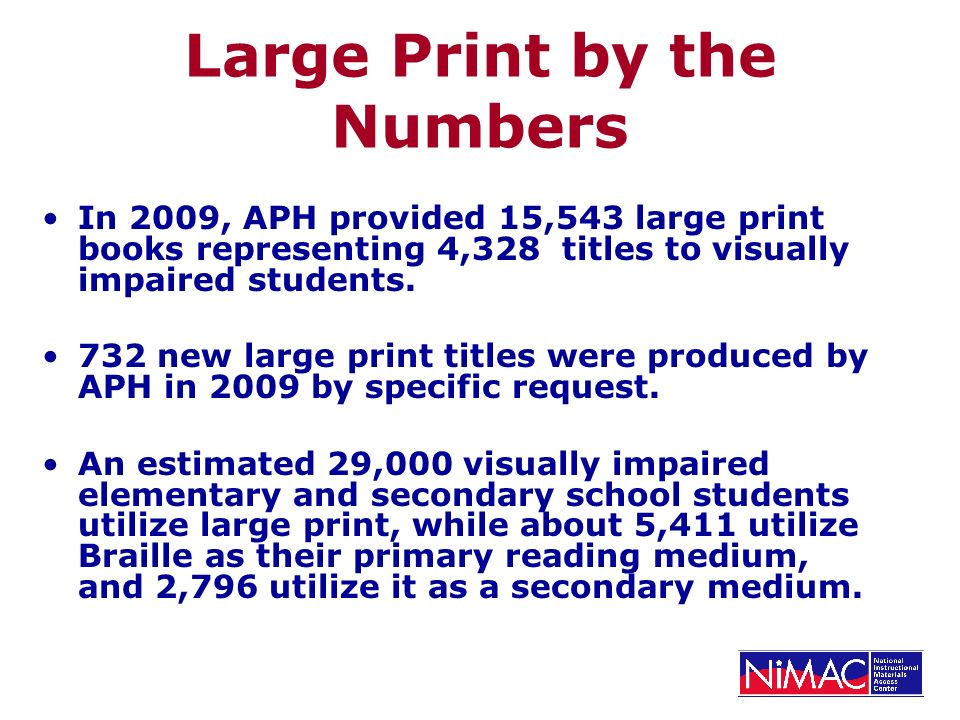 Large Print by the Numbers In 2009, APH provided 15,543 large print books representing 4,328 titles to visually impaired students. 732 new large print