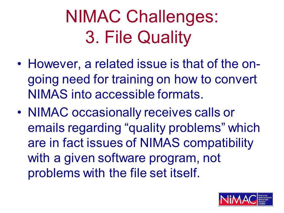 NIMAC Challenges: 3. File Quality However, a related issue is that of the on- going need for training on how to convert NIMAS into accessible formats.