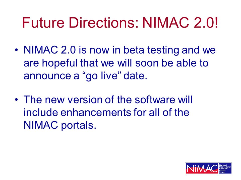Future Directions: NIMAC 2.0! NIMAC 2.0 is now in beta testing and we are hopeful that we will soon be able to announce a go live date. The new versio