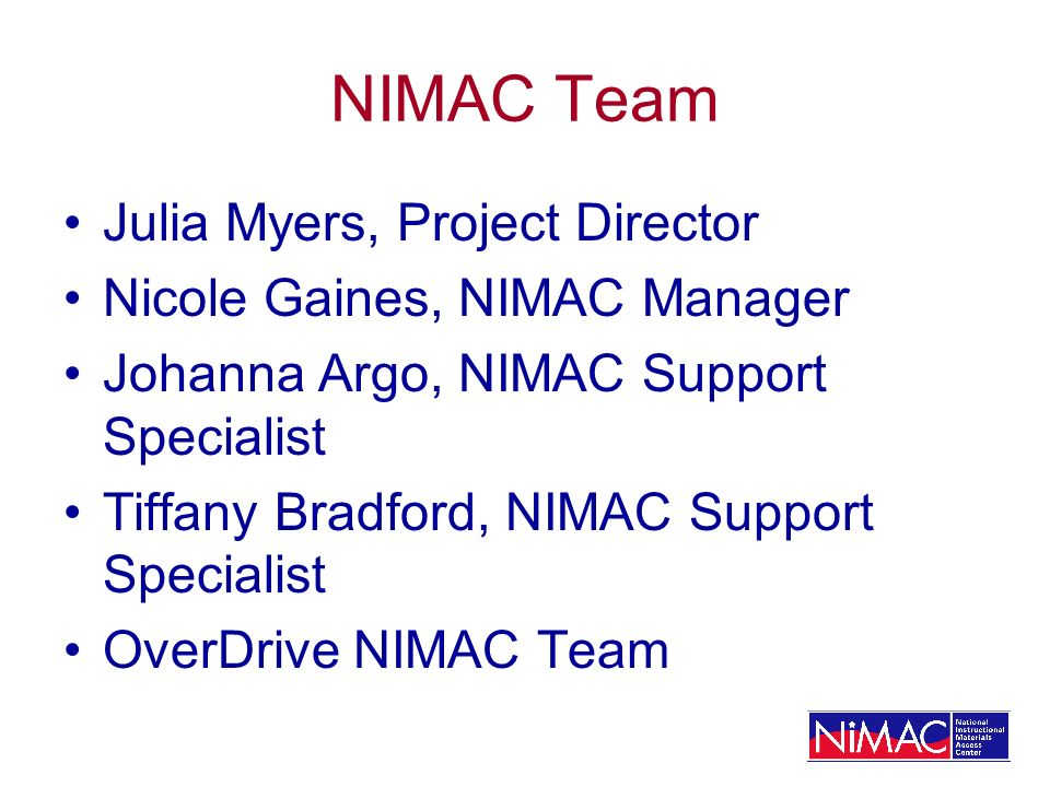 NIMAC Team Julia Myers, Project Director Nicole Gaines, NIMAC Manager Johanna Argo, NIMAC Support Specialist Tiffany Bradford, NIMAC Support Specialist OverDrive NIMAC Team