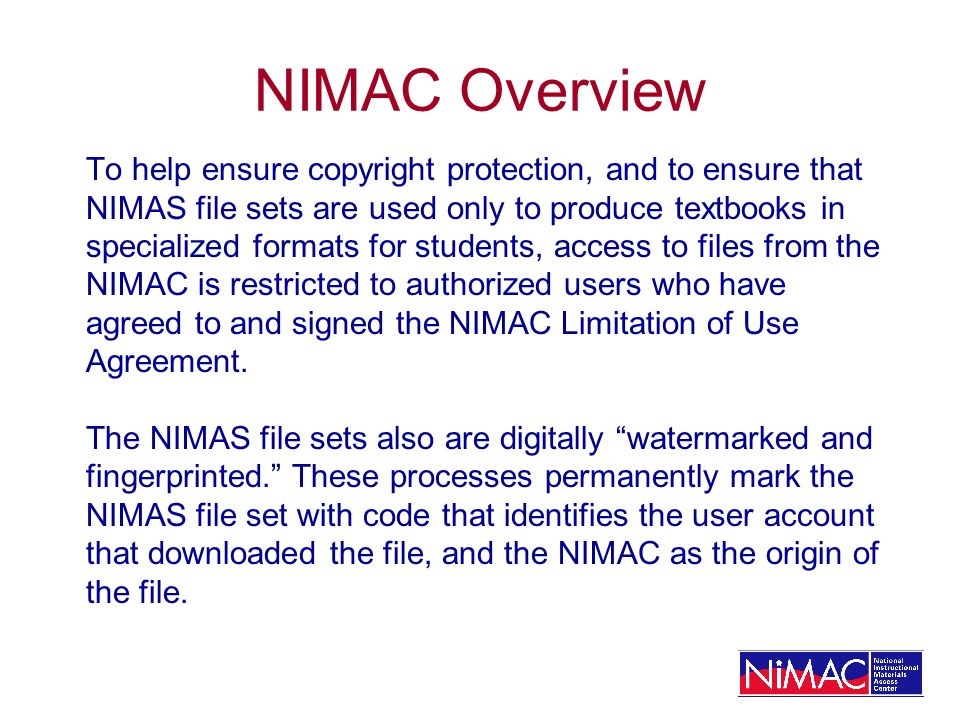 NIMAC Overview To help ensure copyright protection, and to ensure that NIMAS file sets are used only to produce textbooks in specialized formats for s