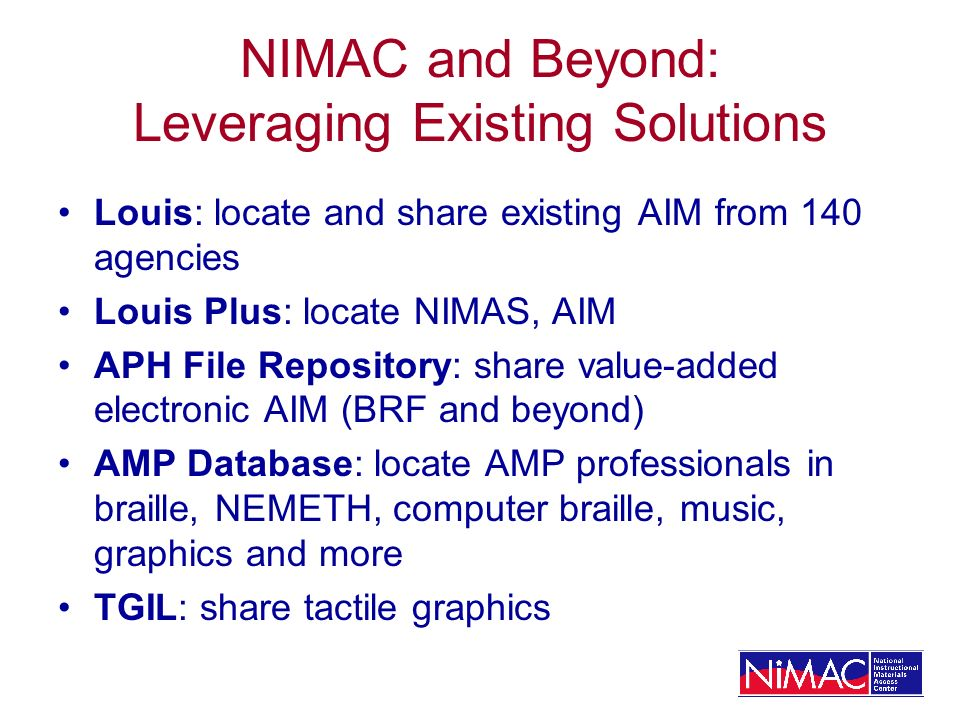 NIMAC and Beyond: Leveraging Existing Solutions Louis: locate and share existing AIM from 140 agencies Louis Plus: locate NIMAS, AIM APH File Reposito