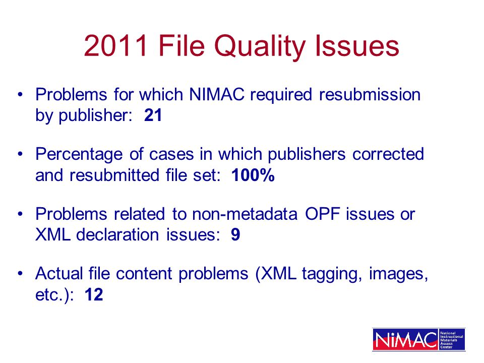 2011 File Quality Issues Problems for which NIMAC required resubmission by publisher: 21 Percentage of cases in which publishers corrected and resubmitted file set: 100% Problems related to non-metadata OPF issues or XML declaration issues: 9 Actual file content problems (XML tagging, images, etc.): 12