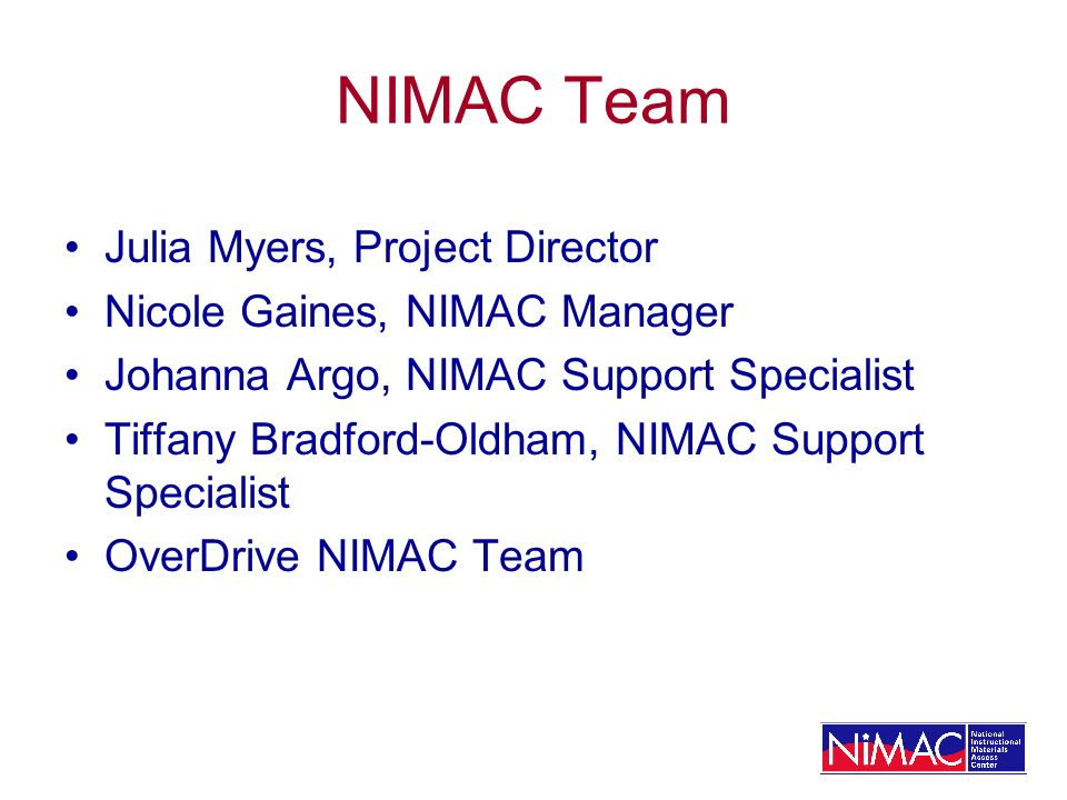NIMAC Team Julia Myers, Project Director Nicole Gaines, NIMAC Manager Johanna Argo, NIMAC Support Specialist Tiffany Bradford-Oldham, NIMAC Support Specialist OverDrive NIMAC Team
