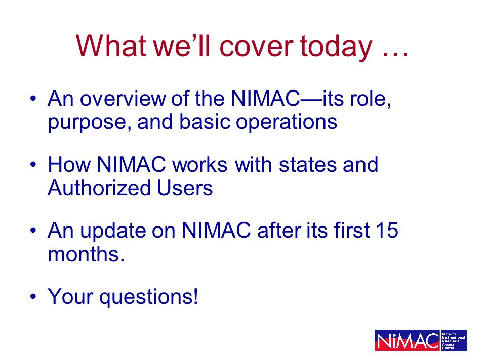 What well cover today … An overview of the NIMACits role, purpose, and basic operations How NIMAC works with states and Authorized Users An update on NIMAC after its first 15 months.