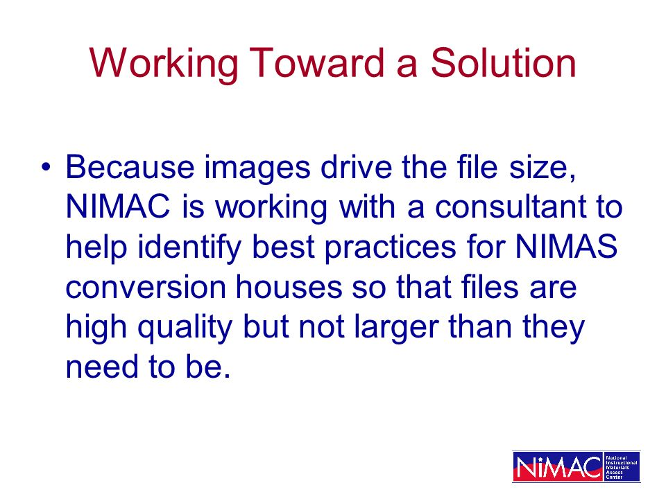 Working Toward a Solution Because images drive the file size, NIMAC is working with a consultant to help identify best practices for NIMAS conversion houses so that files are high quality but not larger than they need to be.