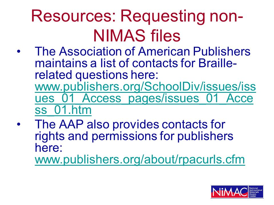 Resources: Requesting non- NIMAS files The Association of American Publishers maintains a list of contacts for Braille- related questions here: www.publishers.org/SchoolDiv/issues/iss ues_01_Access_pages/issues_01_Acce ss_01.htm www.publishers.org/SchoolDiv/issues/iss ues_01_Access_pages/issues_01_Acce ss_01.htm The AAP also provides contacts for rights and permissions for publishers here: www.publishers.org/about/rpacurls.cfm www.publishers.org/about/rpacurls.cfm