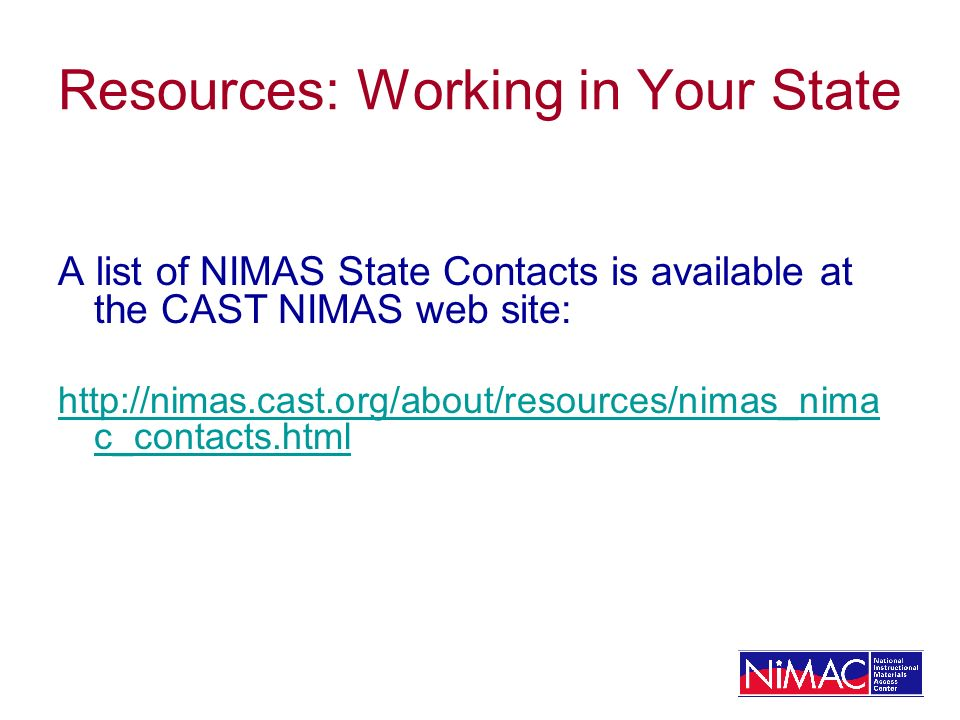 Resources: Working in Your State A list of NIMAS State Contacts is available at the CAST NIMAS web site: http://nimas.cast.org/about/resources/nimas_nima c_contacts.html