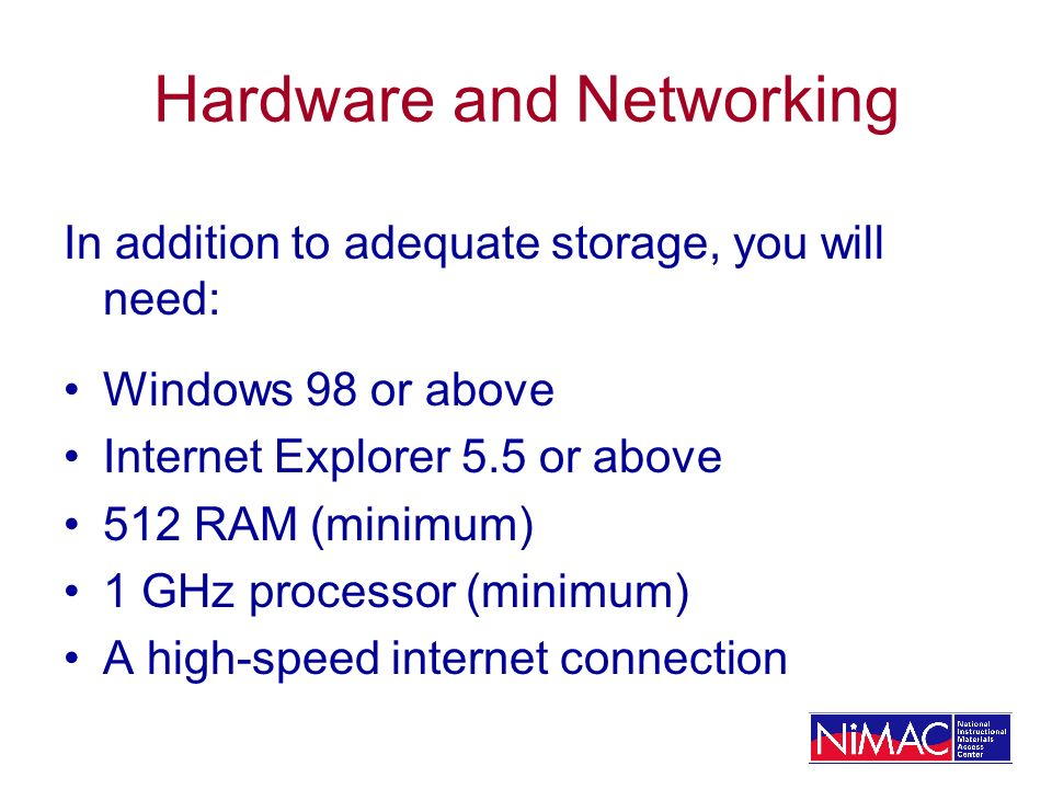 Hardware and Networking In addition to adequate storage, you will need: Windows 98 or above Internet Explorer 5.5 or above 512 RAM (minimum) 1 GHz pro