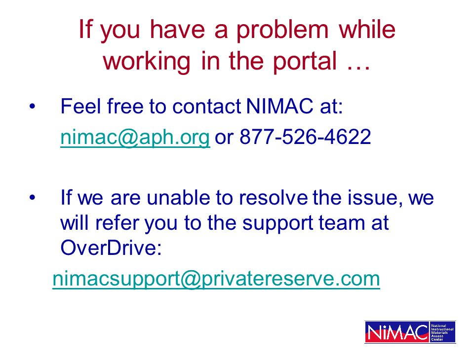 If you have a problem while working in the portal … Feel free to contact NIMAC at: nimac@aph.orgnimac@aph.org or 877-526-4622 If we are unable to reso