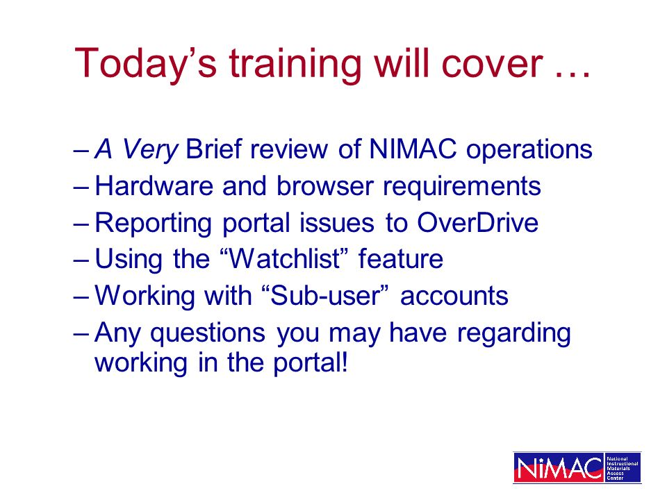 Todays training will cover … –A Very Brief review of NIMAC operations –Hardware and browser requirements –Reporting portal issues to OverDrive –Using