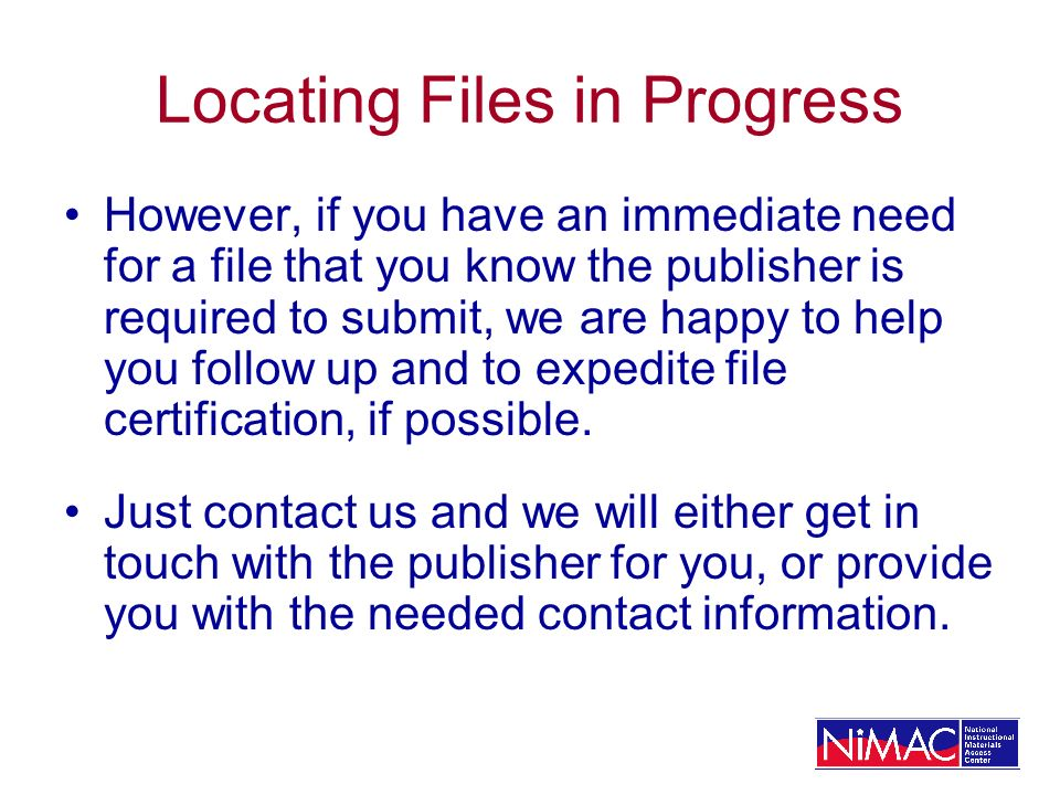 Locating Files in Progress However, if you have an immediate need for a file that you know the publisher is required to submit, we are happy to help y