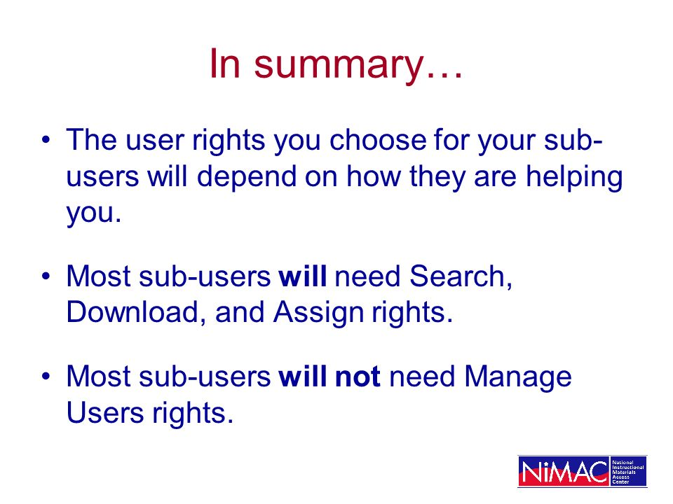 In summary… The user rights you choose for your sub- users will depend on how they are helping you. Most sub-users will need Search, Download, and Ass