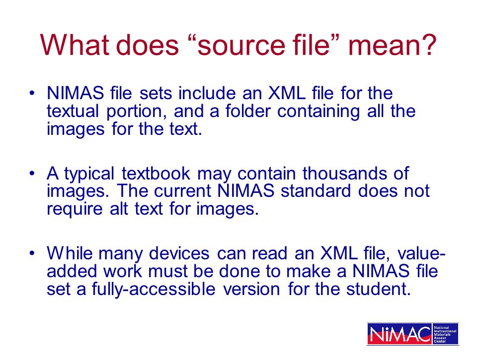 What does source file mean? NIMAS file sets include an XML file for the textual portion, and a folder containing all the images for the text. A typica