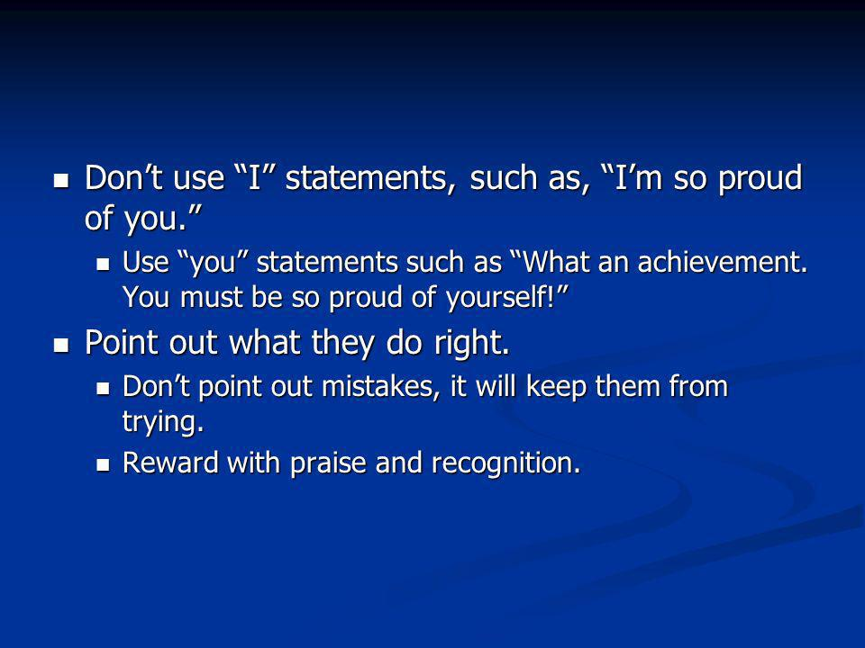 Dont use I statements, such as, Im so proud of you.