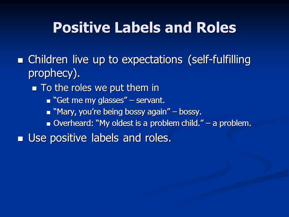 Positive Labels and Roles Children live up to expectations (self-fulfilling prophecy).