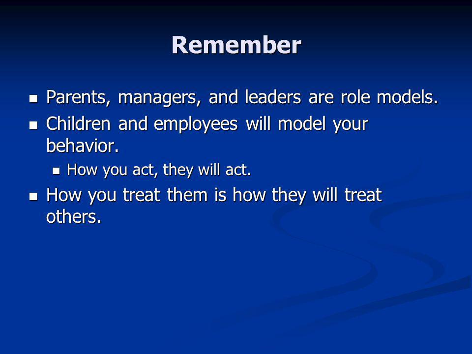 Remember Parents, managers, and leaders are role models.