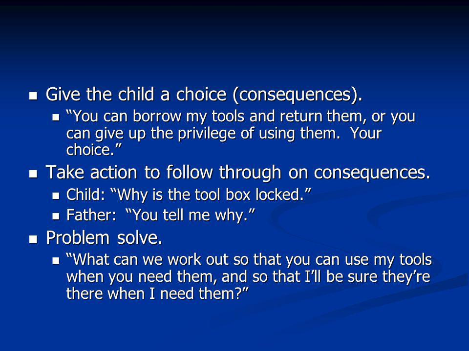 Give the child a choice (consequences). Give the child a choice (consequences).