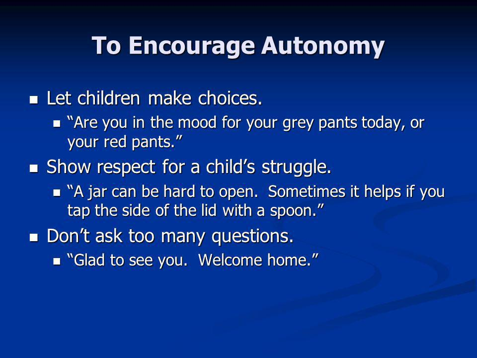 To Encourage Autonomy Let children make choices. Let children make choices.