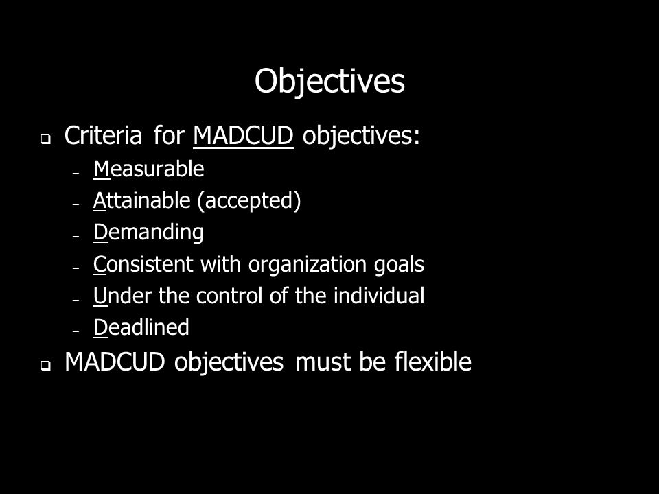 Objectives Criteria for MADCUD objectives: – Measurable – Attainable (accepted) – Demanding – Consistent with organization goals – Under the control of the individual – Deadlined MADCUD objectives must be flexible