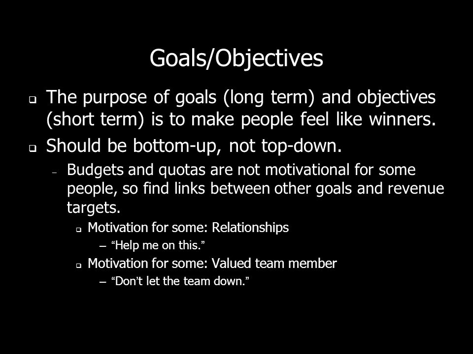Goals/Objectives The purpose of goals (long term) and objectives (short term) is to make people feel like winners.