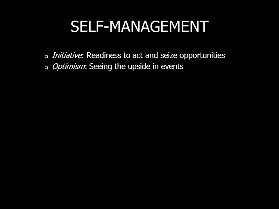 SELF-MANAGEMENT Initiative: Readiness to act and seize opportunities Optimism: Seeing the upside in events