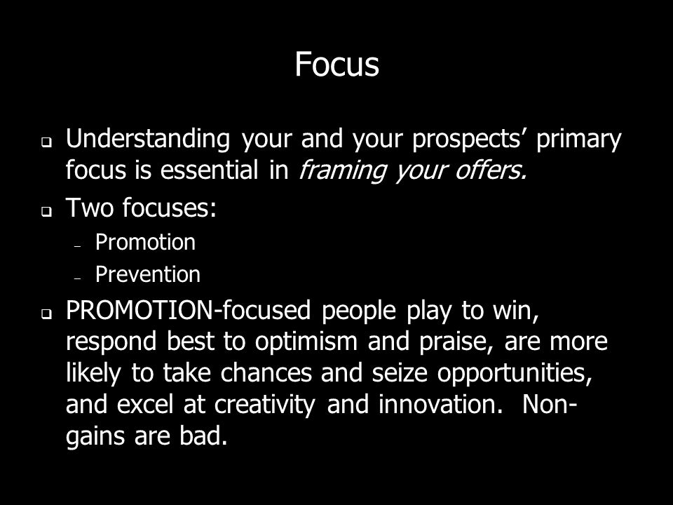 Focus Understanding your and your prospects primary focus is essential in framing your offers.