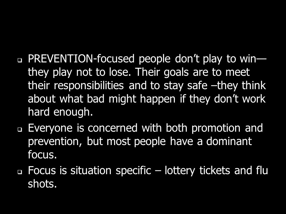 PREVENTION-focused people dont play to win they play not to lose.