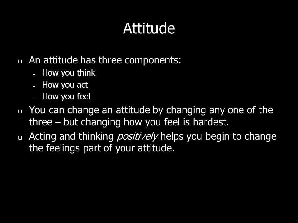 Attitude An attitude has three components: – How you think – How you act – How you feel You can change an attitude by changing any one of the three – but changing how you feel is hardest.