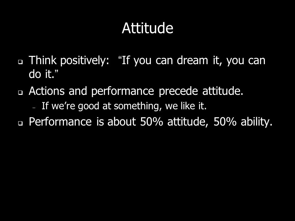 Attitude Think positively: If you can dream it, you can do it.