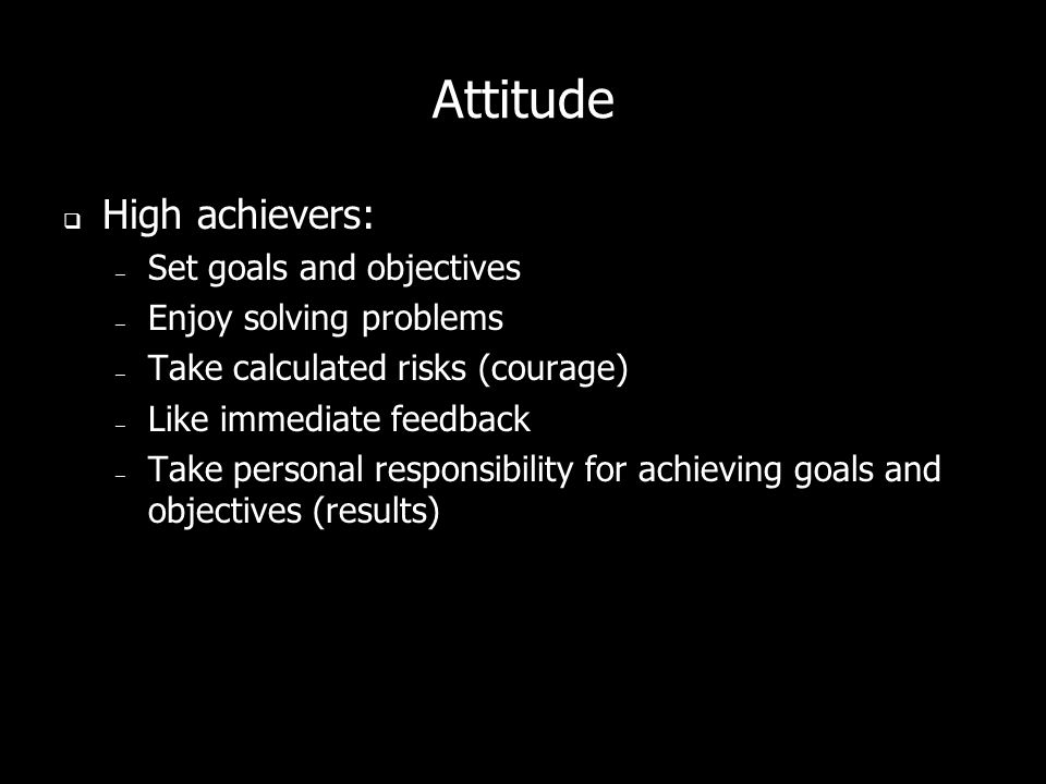 Attitude High achievers: – Set goals and objectives – Enjoy solving problems – Take calculated risks (courage) – Like immediate feedback – Take personal responsibility for achieving goals and objectives (results)