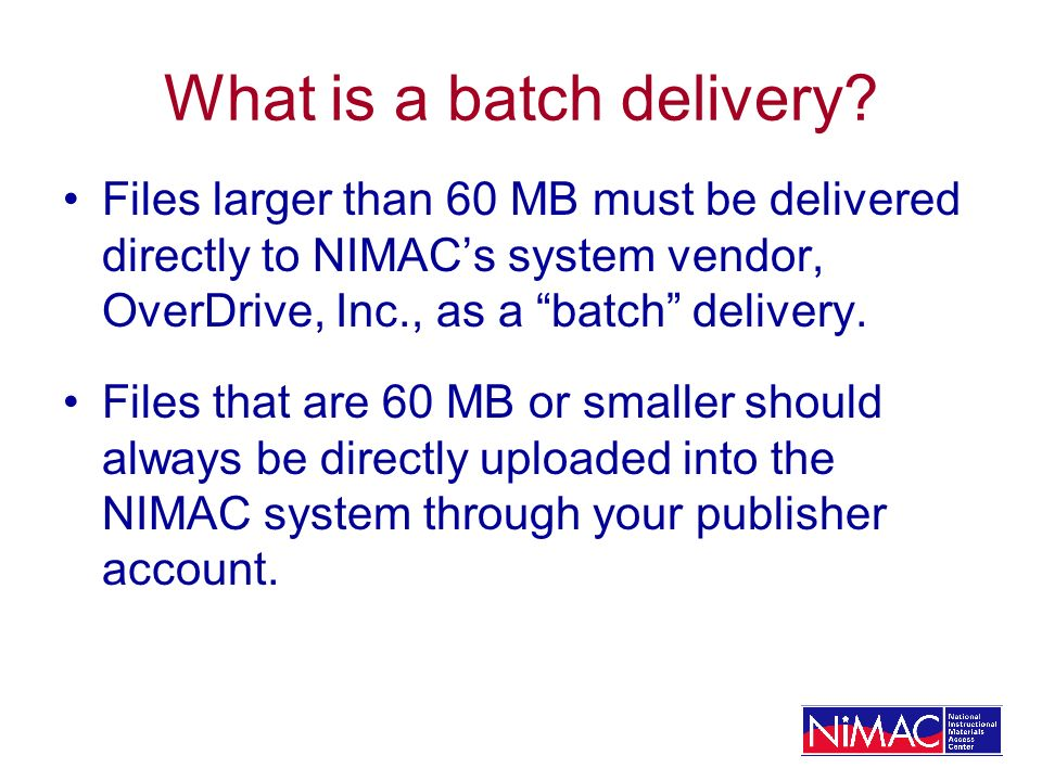 What is a batch delivery? Files larger than 60 MB must be delivered directly to NIMACs system vendor, OverDrive, Inc., as a batch delivery. Files that