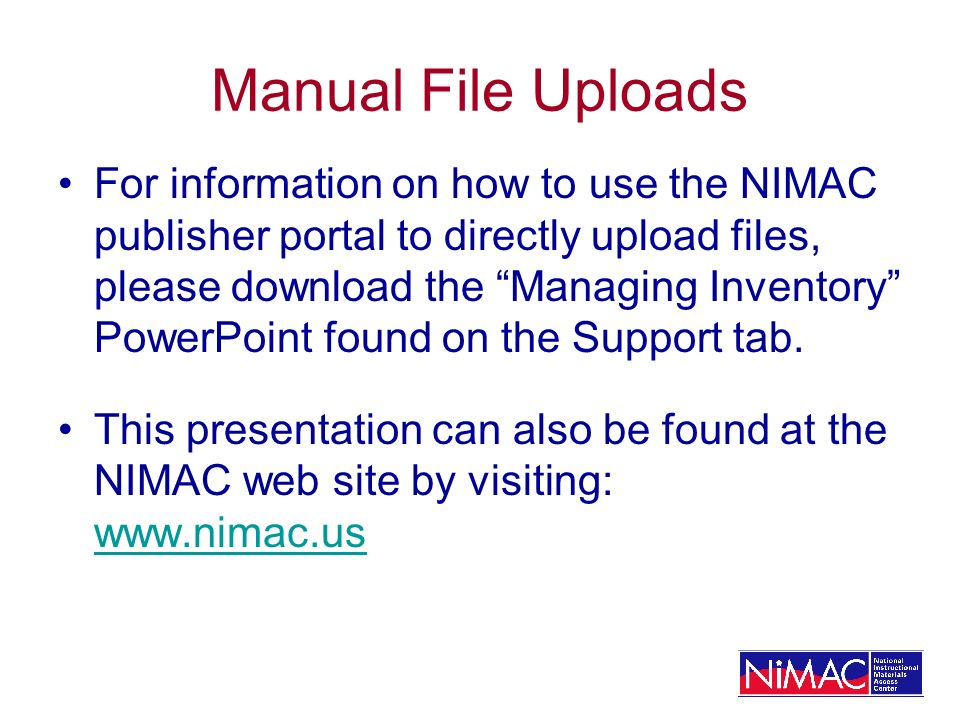 Manual File Uploads For information on how to use the NIMAC publisher portal to directly upload files, please download the Managing Inventory PowerPoint found on the Support tab.