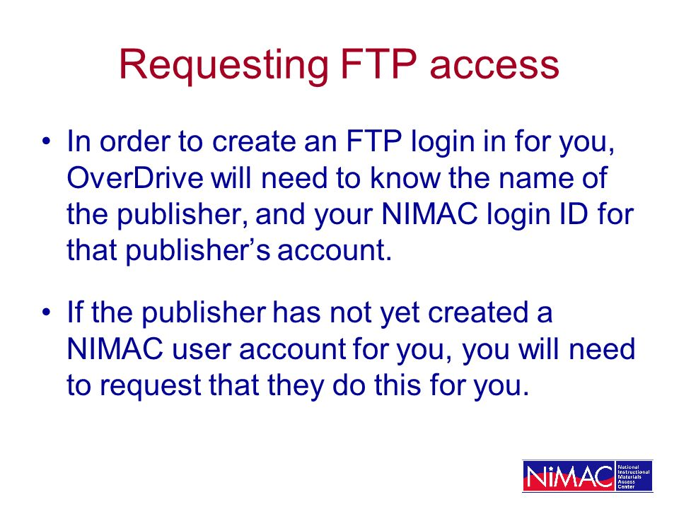 Requesting FTP access In order to create an FTP login in for you, OverDrive will need to know the name of the publisher, and your NIMAC login ID for that publishers account.