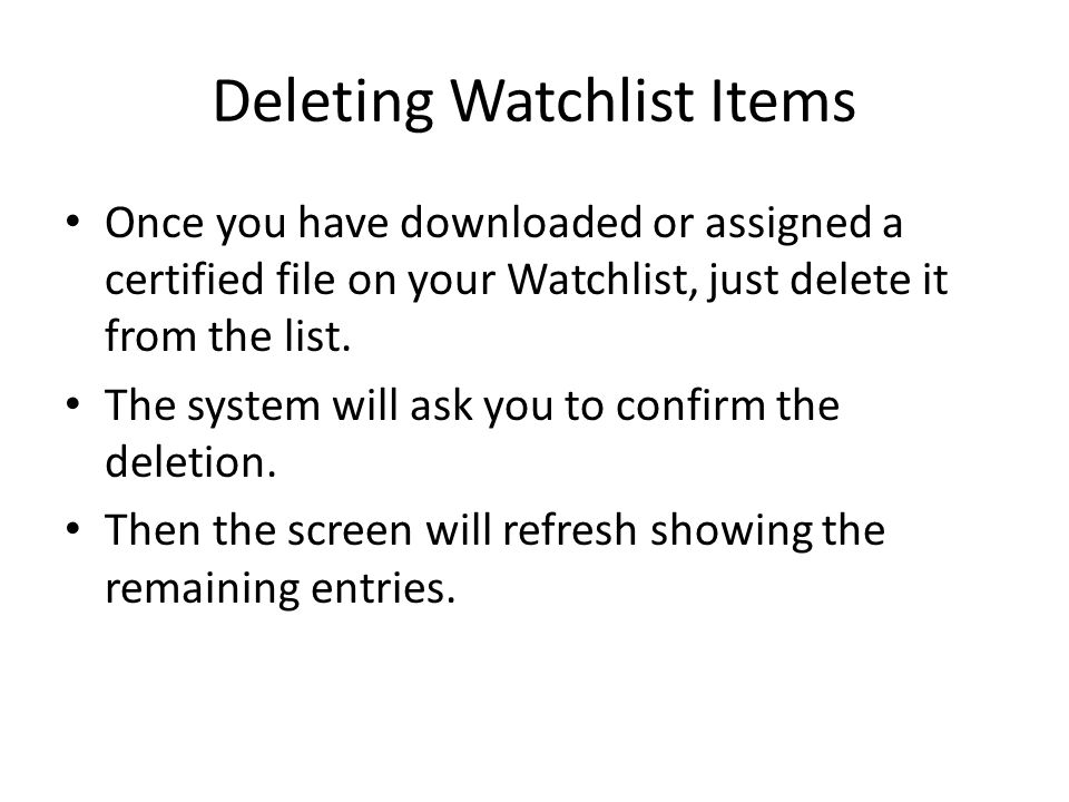 Deleting Watchlist Items Once you have downloaded or assigned a certified file on your Watchlist, just delete it from the list. The system will ask yo